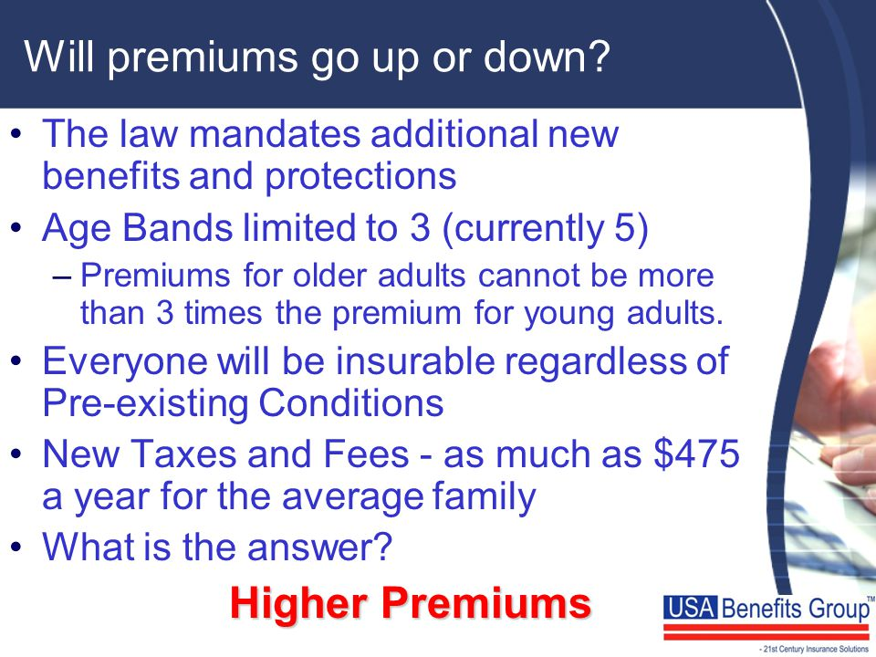 Will premiums go up or down? The law mandates additional new benefits and protections Age Bands limited to 3 (currently 5) –Premiums for older adults
