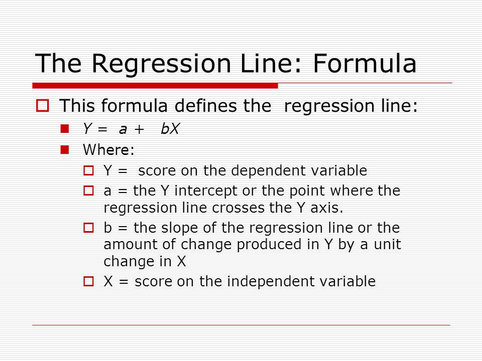 The Regression Line: Formula  This formula defines the regression line: Y = a + bX Where:  Y = score on the dependent variable  a = the Y intercept or the point where the regression line crosses the Y axis.
