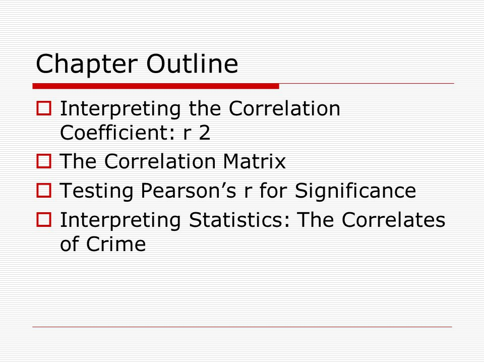 Chapter Outline  Interpreting the Correlation Coefficient: r 2  The Correlation Matrix  Testing Pearson's r for Significance  Interpreting Statistics: The Correlates of Crime