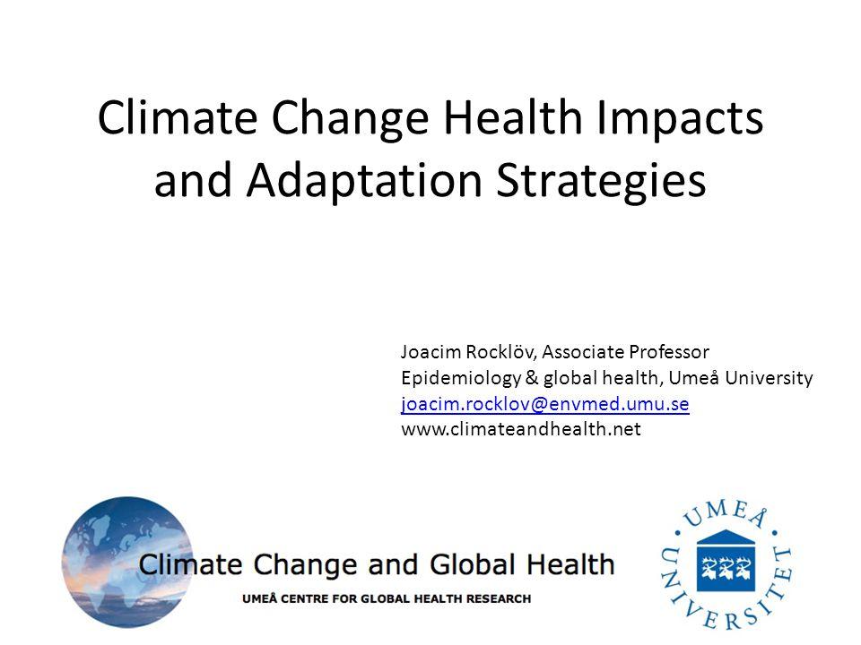 Climate Change Health Impacts and Adaptation Strategies Joacim Rocklöv, Associate Professor Epidemiology & global health, Umeå University joacim.rocklov@envmed.umu.se www.climateandhealth.net