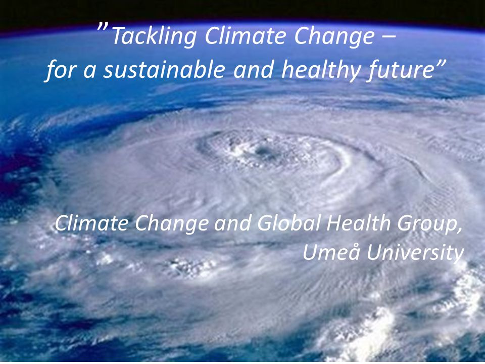 """Additional slides """" Tackling Climate Change – for a sustainable and healthy future"""" Climate Change and Global Health Group, Umeå University"""