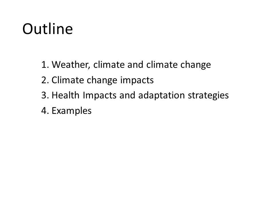 Outline 1.Weather, climate and climate change 2.Climate change impacts 3.Health Impacts and adaptation strategies 4.Examples