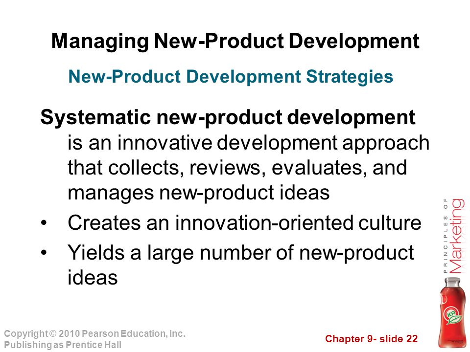 Chapter 9- slide 22 Copyright © 2010 Pearson Education, Inc. Publishing as Prentice Hall Managing New-Product Development Systematic new-product devel