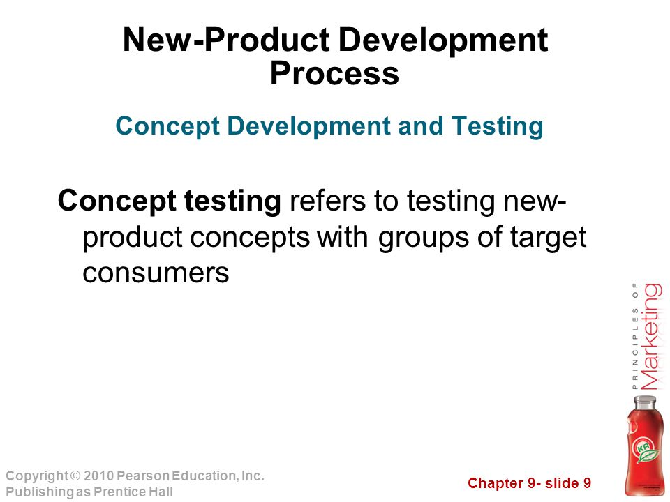 Chapter 9- slide 9 Copyright © 2010 Pearson Education, Inc. Publishing as Prentice Hall New-Product Development Process Concept testing refers to test