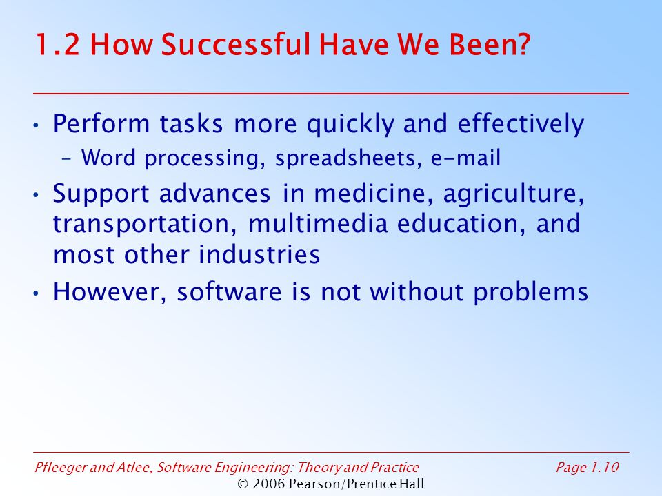 Pfleeger and Atlee, Software Engineering: Theory and PracticePage 1.10 © 2006 Pearson/Prentice Hall 1.2 How Successful Have We Been? Perform tasks mor