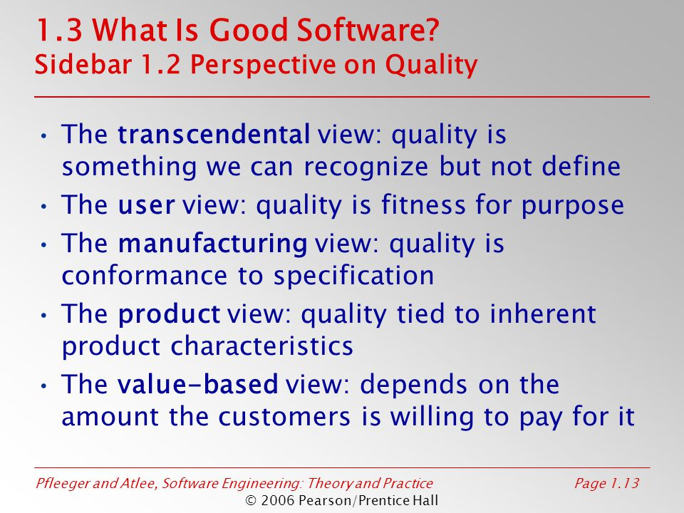 Pfleeger and Atlee, Software Engineering: Theory and PracticePage 1.13 © 2006 Pearson/Prentice Hall 1.3 What Is Good Software? Sidebar 1.2 Perspective