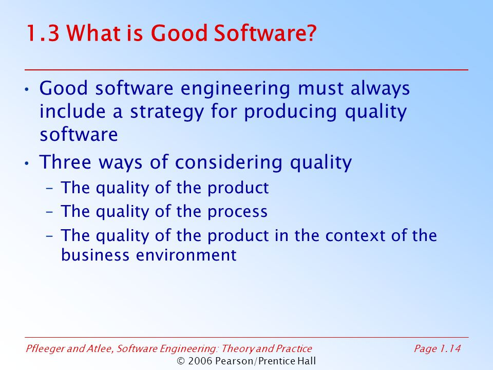 Pfleeger and Atlee, Software Engineering: Theory and PracticePage 1.14 © 2006 Pearson/Prentice Hall 1.3 What is Good Software? Good software engineeri
