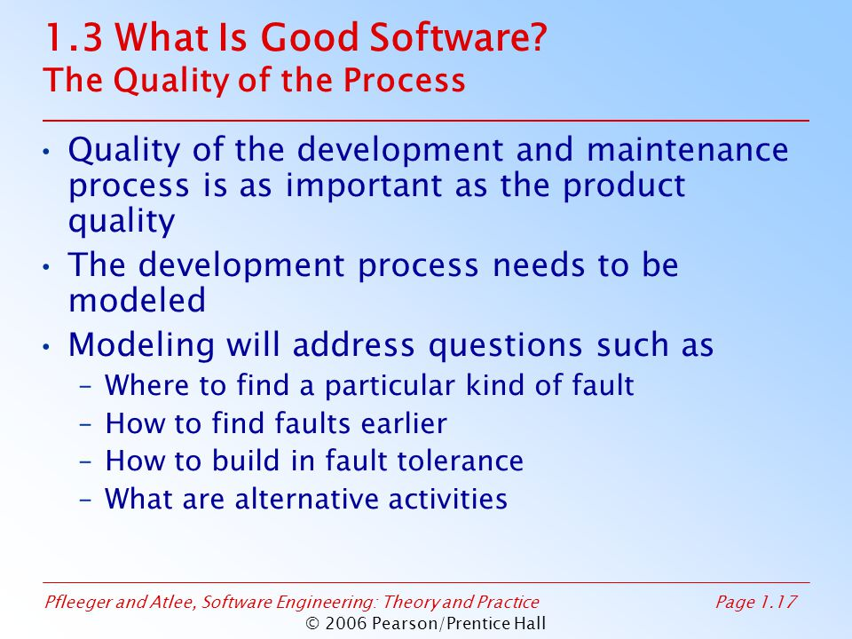 Pfleeger and Atlee, Software Engineering: Theory and PracticePage 1.17 © 2006 Pearson/Prentice Hall 1.3 What Is Good Software? The Quality of the Proc