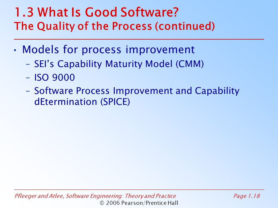 Pfleeger and Atlee, Software Engineering: Theory and PracticePage 1.18 © 2006 Pearson/Prentice Hall 1.3 What Is Good Software? The Quality of the Proc