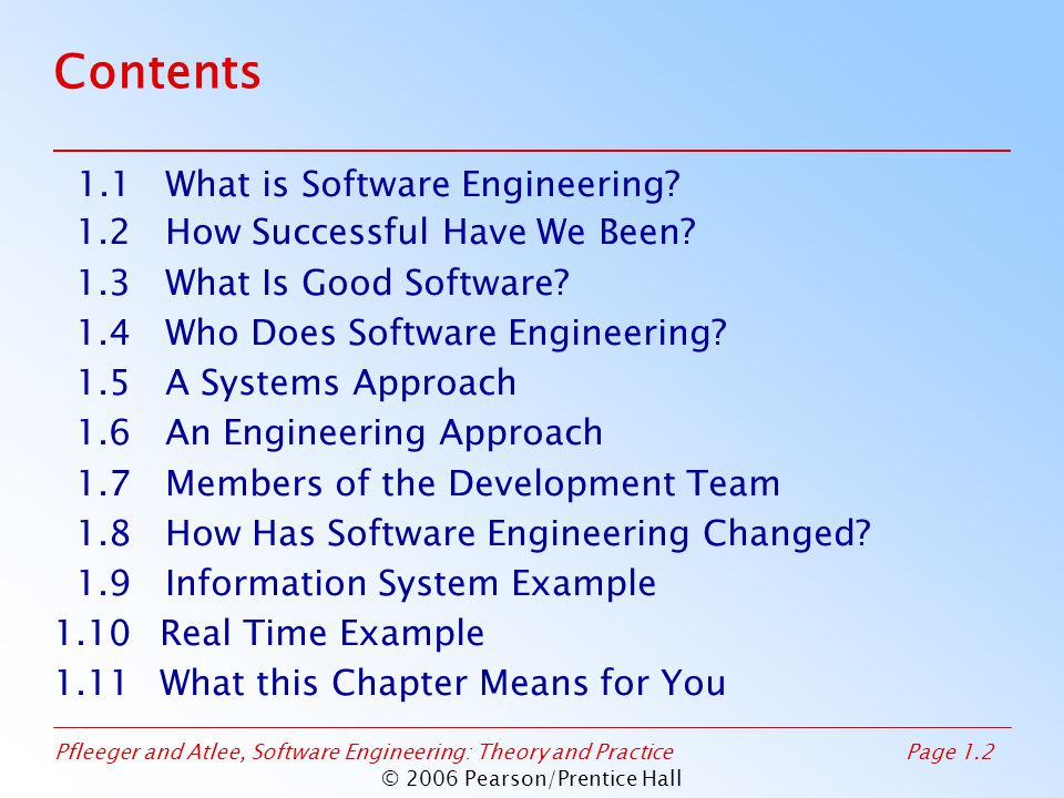 Pfleeger and Atlee, Software Engineering: Theory and PracticePage 1.2 © 2006 Pearson/Prentice Hall Contents 1.1 What is Software Engineering? 1.2 How