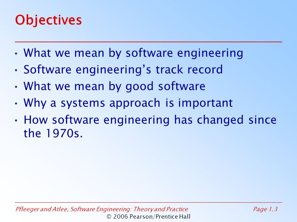 Pfleeger and Atlee, Software Engineering: Theory and PracticePage 1.3 © 2006 Pearson/Prentice Hall Objectives What we mean by software engineering Sof