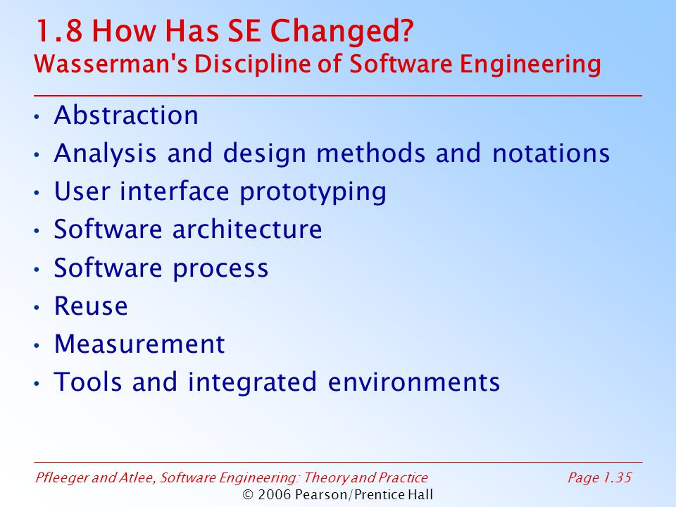 Pfleeger and Atlee, Software Engineering: Theory and PracticePage 1.35 © 2006 Pearson/Prentice Hall 1.8 How Has SE Changed? Wasserman's Discipline of