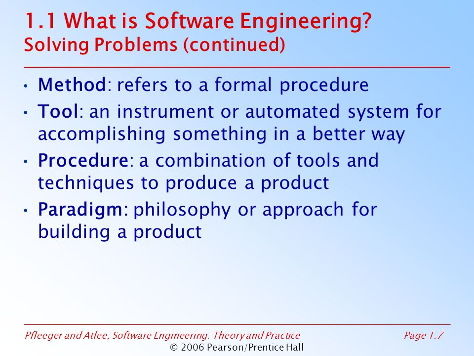Pfleeger and Atlee, Software Engineering: Theory and PracticePage 1.7 © 2006 Pearson/Prentice Hall 1.1 What is Software Engineering? Solving Problems