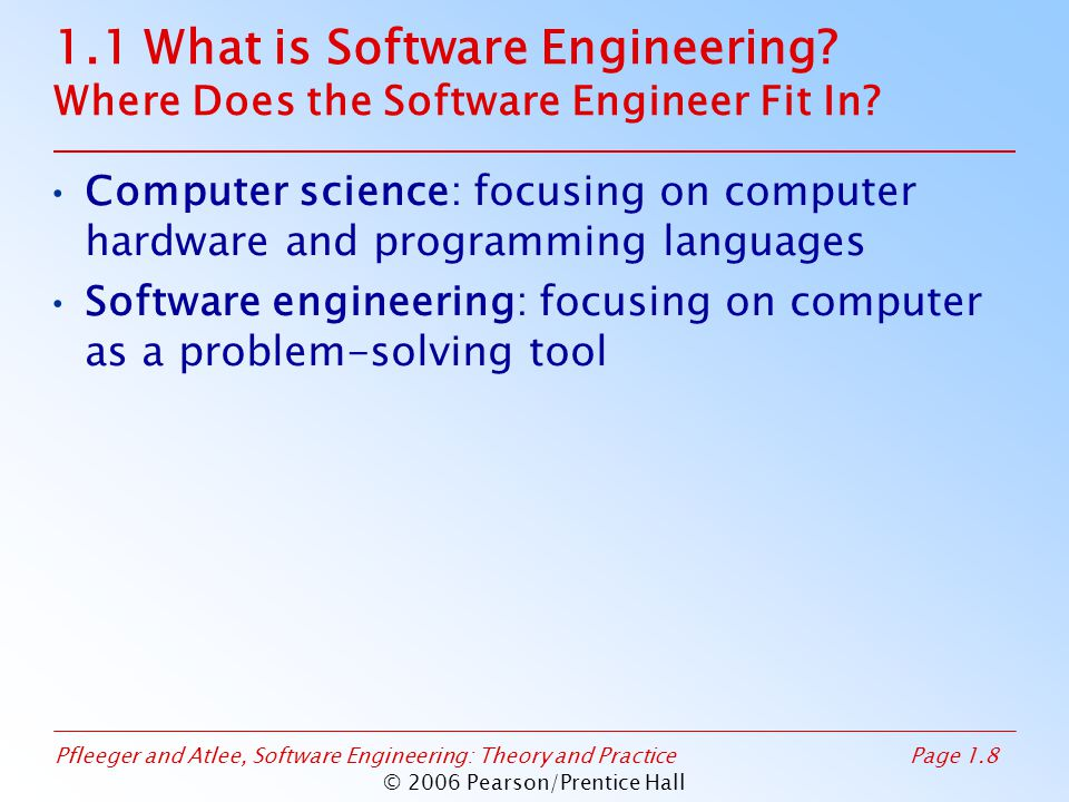 Pfleeger and Atlee, Software Engineering: Theory and PracticePage 1.8 © 2006 Pearson/Prentice Hall 1.1 What is Software Engineering? Where Does the So