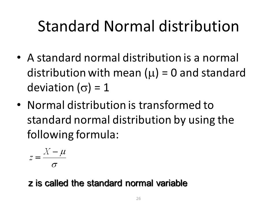26 Standard Normal distribution A standard normal distribution is a normal distribution with mean (  ) = 0 and standard deviation (  ) = 1 Normal distribution is transformed to standard normal distribution by using the following formula: z is called the standard normal variable