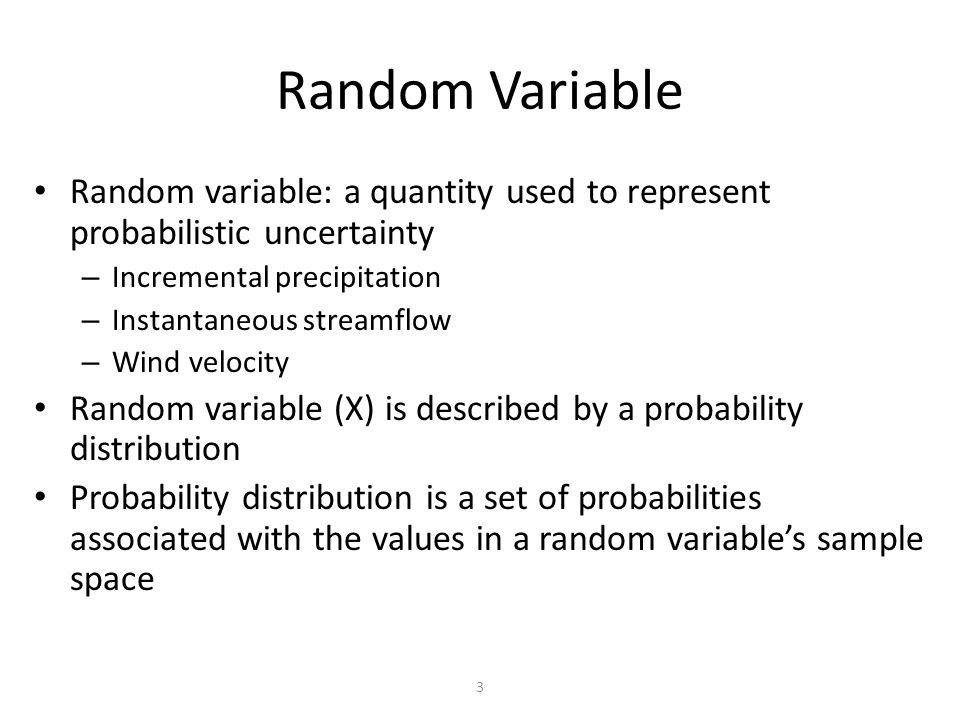 3 Random Variable Random variable: a quantity used to represent probabilistic uncertainty – Incremental precipitation – Instantaneous streamflow – Wind velocity Random variable (X) is described by a probability distribution Probability distribution is a set of probabilities associated with the values in a random variable's sample space