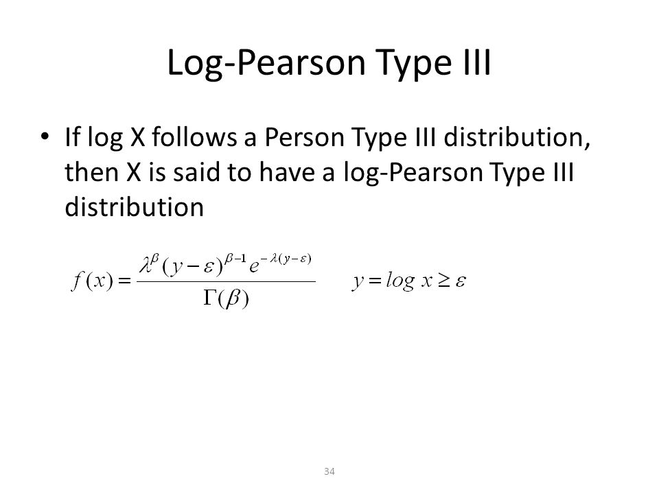 34 Log-Pearson Type III If log X follows a Person Type III distribution, then X is said to have a log-Pearson Type III distribution