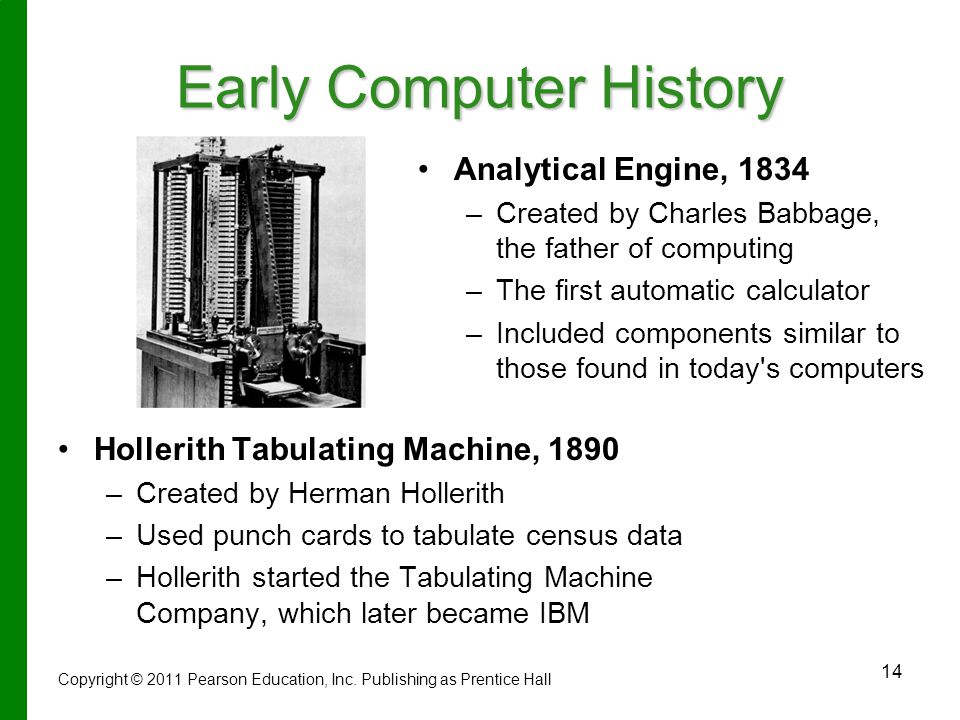 14 Early Computer History Hollerith Tabulating Machine, 1890 –Created by Herman Hollerith –Used punch cards to tabulate census data –Hollerith started the Tabulating Machine Company, which later became IBM Analytical Engine, 1834 – –Created by Charles Babbage, the father of computing – –The first automatic calculator – –Included components similar to those found in today s computers Copyright © 2011 Pearson Education, Inc.