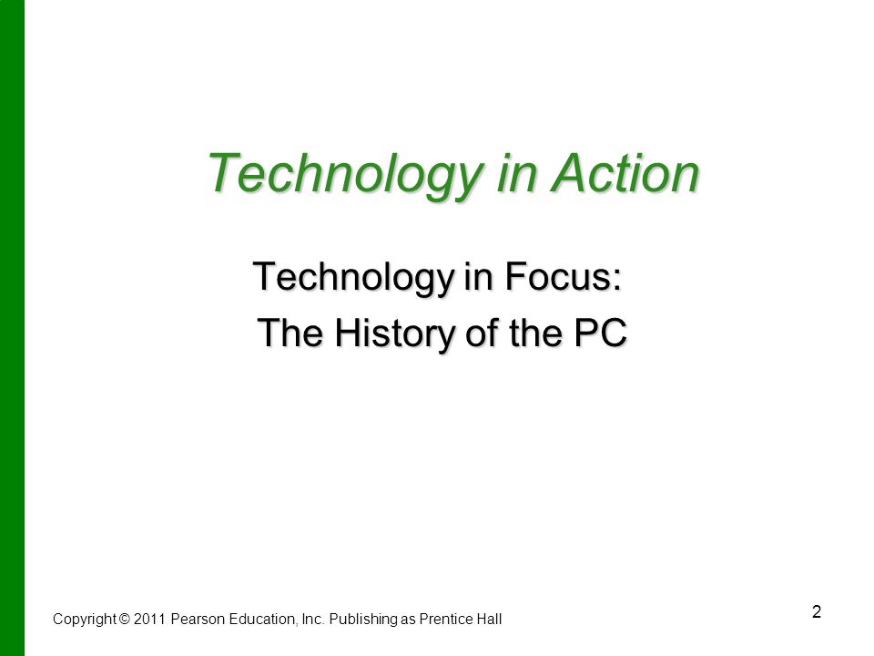 2 Technology in Action Technology in Focus: The History of the PC The History of the PC Copyright © 2011 Pearson Education, Inc.