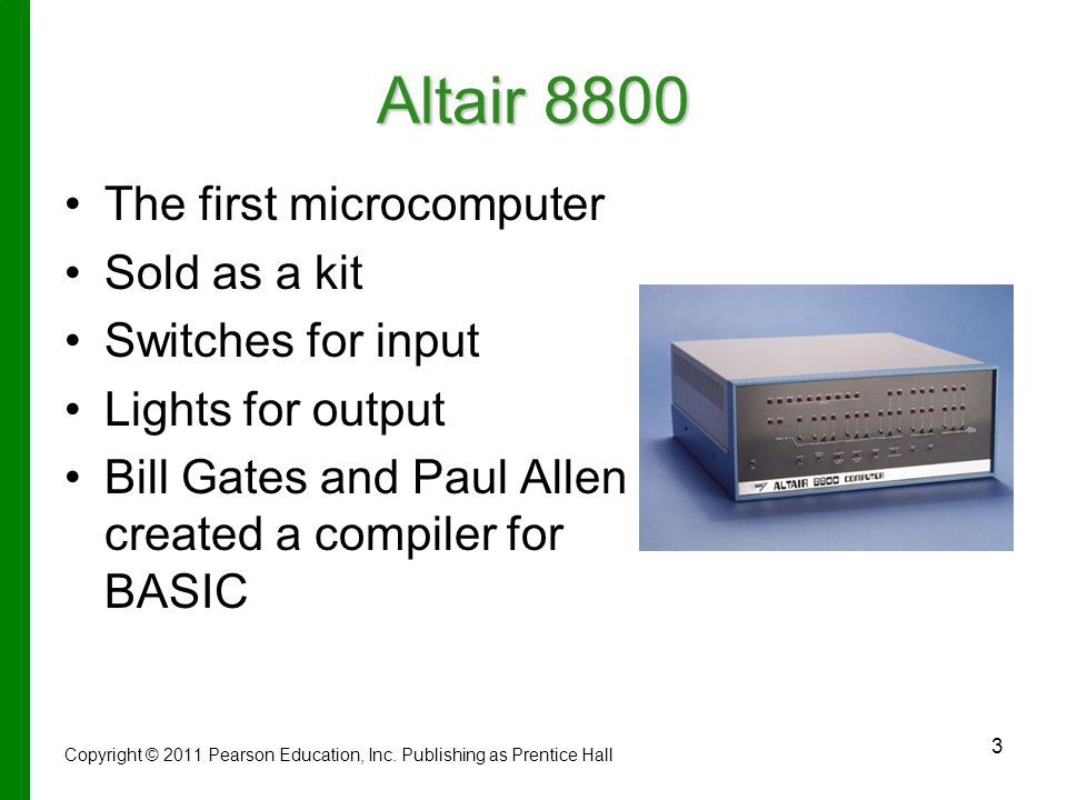 3 Altair 8800 The first microcomputer Sold as a kit Switches for input Lights for output Bill Gates and Paul Allen created a compiler for BASIC Copyright © 2011 Pearson Education, Inc.