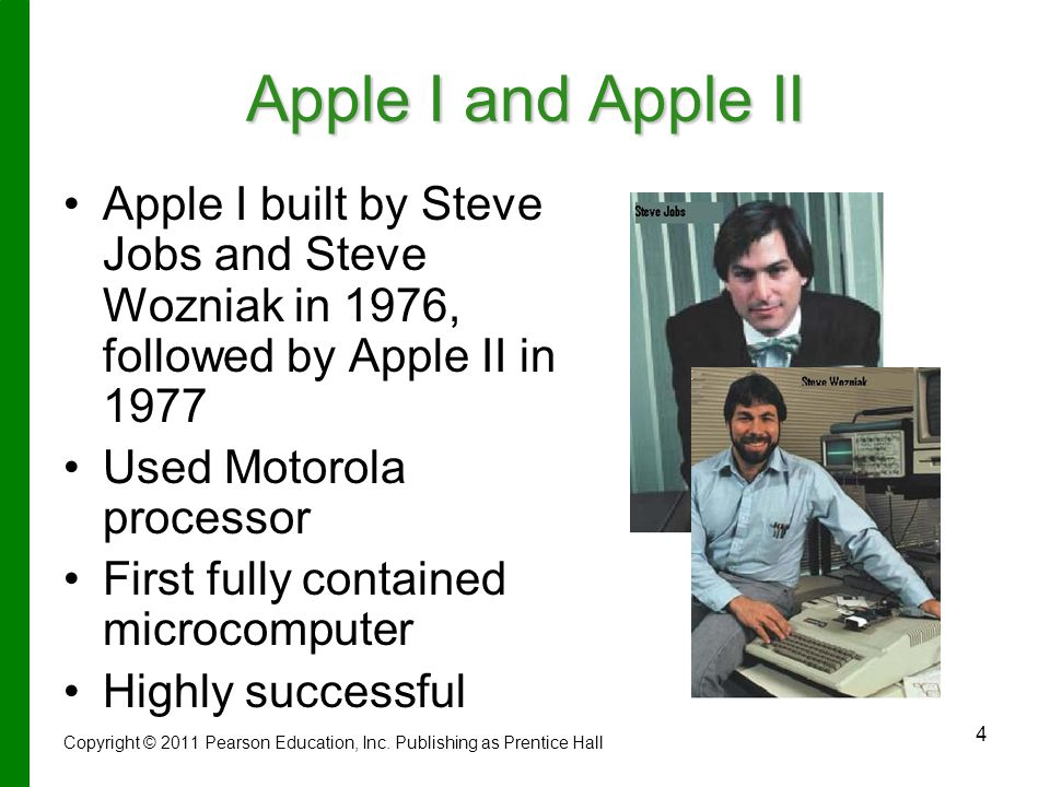 4 Apple I and Apple II Apple I built by Steve Jobs and Steve Wozniak in 1976, followed by Apple II in 1977 Used Motorola processor First fully contained microcomputer Highly successful Copyright © 2011 Pearson Education, Inc.