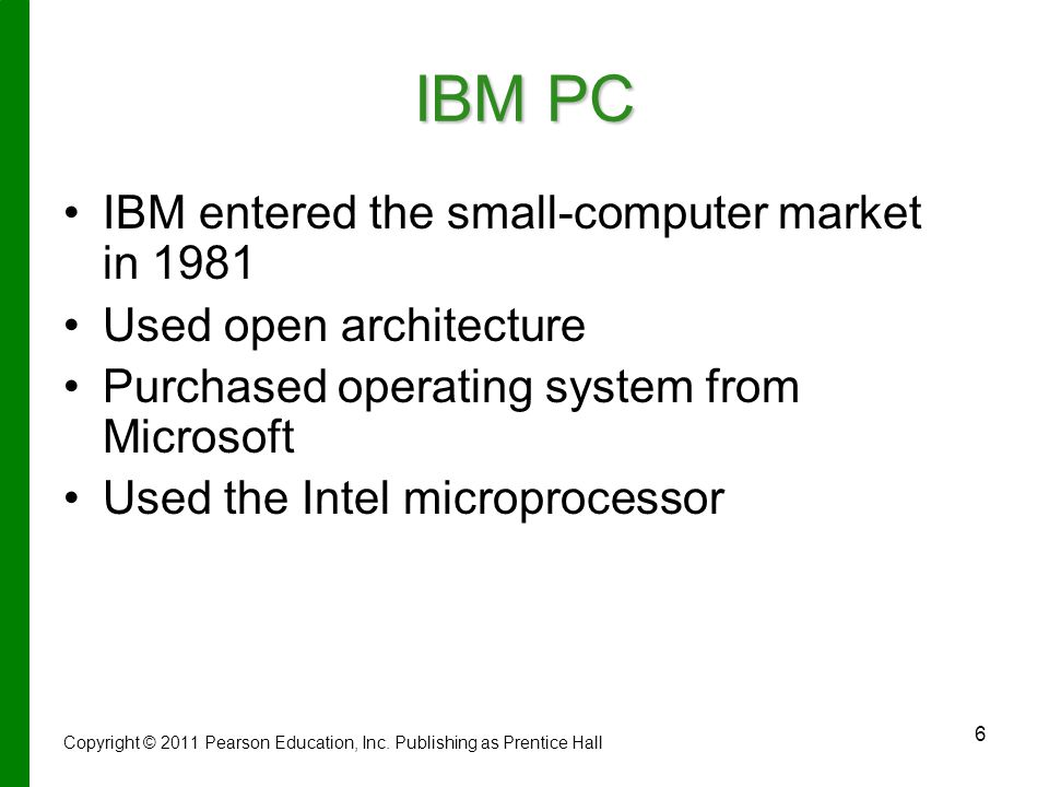 6 IBM PC IBM entered the small-computer market in 1981 Used open architecture Purchased operating system from Microsoft Used the Intel microprocessor Copyright © 2011 Pearson Education, Inc.