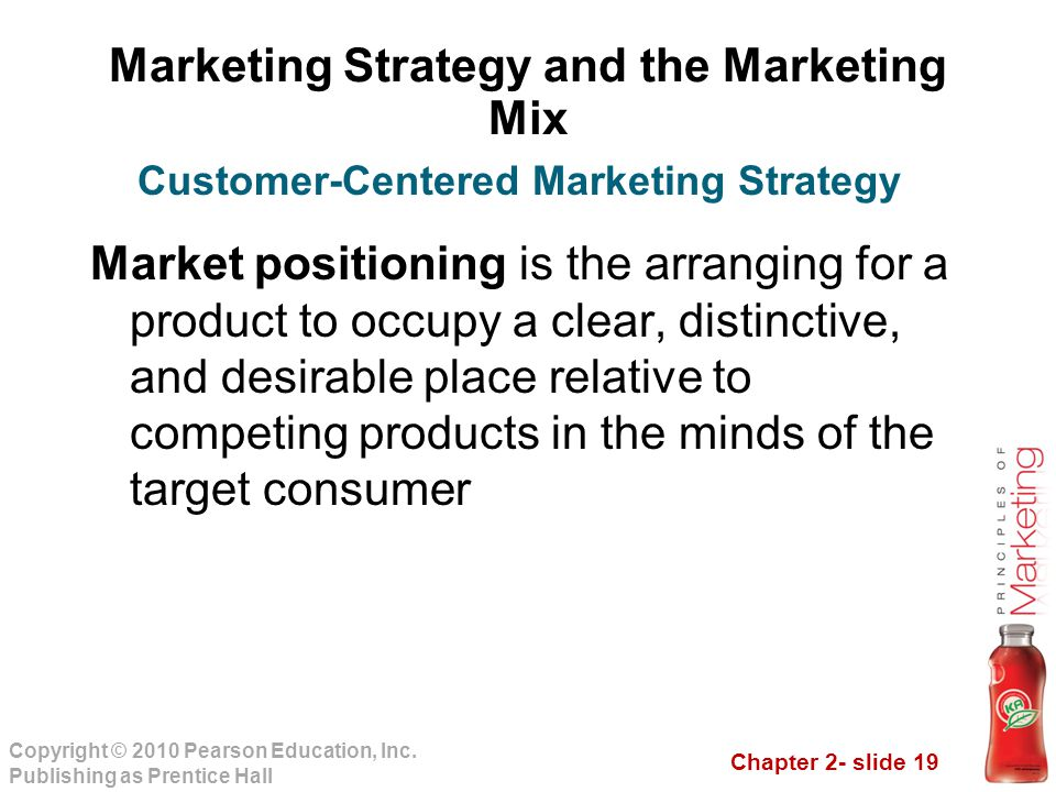 Chapter 2- slide 19 Copyright © 2010 Pearson Education, Inc. Publishing as Prentice Hall Marketing Strategy and the Marketing Mix Market positioning i