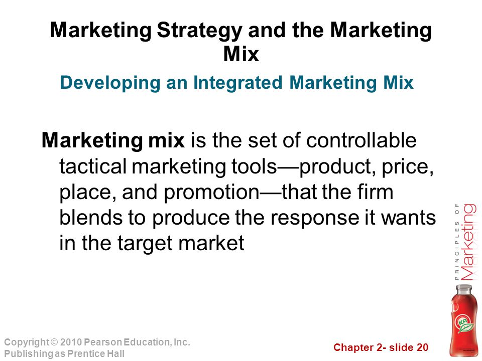 Chapter 2- slide 20 Copyright © 2010 Pearson Education, Inc. Publishing as Prentice Hall Marketing Strategy and the Marketing Mix Marketing mix is the