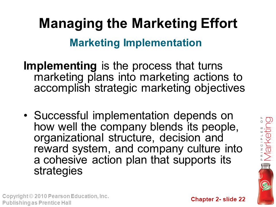 Chapter 2- slide 22 Copyright © 2010 Pearson Education, Inc. Publishing as Prentice Hall Managing the Marketing Effort Implementing is the process tha