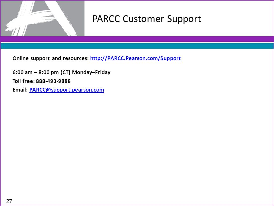 6:00 am – 8:00 pm (CT) Monday–Friday Toll free: 888-493-9888 Email: PARCC@support.pearson.comPARCC@support.pearson.com PARCC Customer Support Online support and resources: http://PARCC.Pearson.com/Supporthttp://PARCC.Pearson.com/Support 27