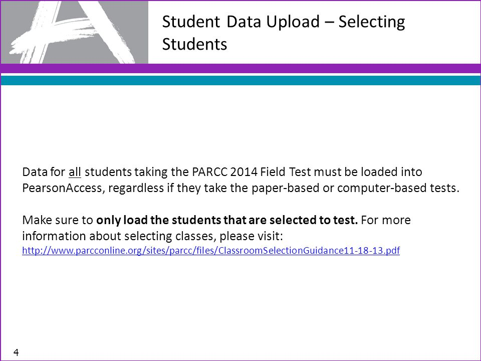 Student Data Upload – Selecting Students 4 Data for all students taking the PARCC 2014 Field Test must be loaded into PearsonAccess, regardless if they take the paper-based or computer-based tests.