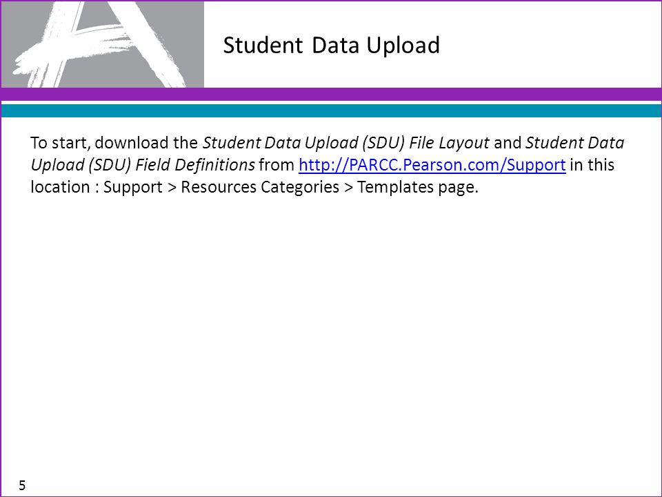To start, download the Student Data Upload (SDU) File Layout and Student Data Upload (SDU) Field Definitions from http://PARCC.Pearson.com/Support in this location : Support > Resources Categories > Templates page.http://PARCC.Pearson.com/Support Student Data Upload 5