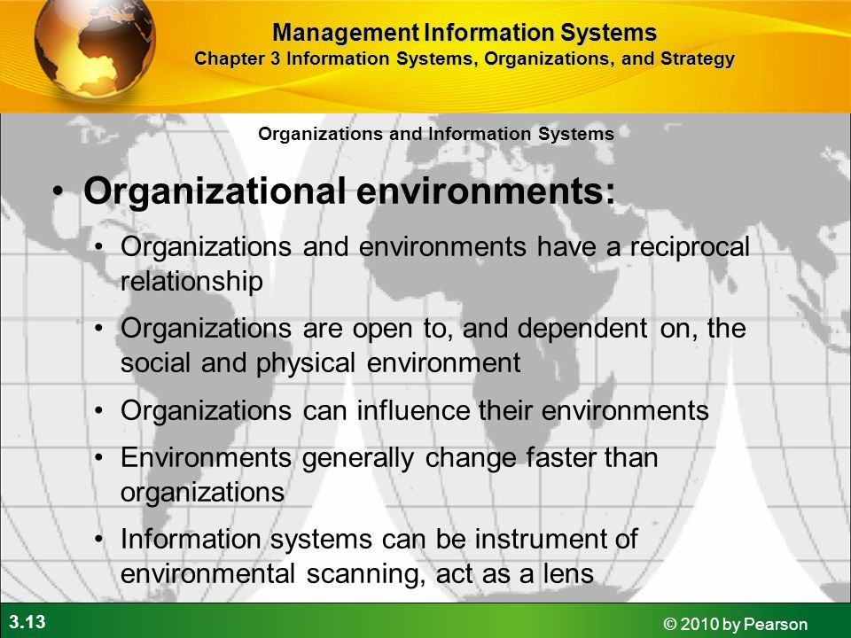 3.13 © 2010 by Pearson Organizations and Information Systems Organizational environments: Organizations and environments have a reciprocal relationship Organizations are open to, and dependent on, the social and physical environment Organizations can influence their environments Environments generally change faster than organizations Information systems can be instrument of environmental scanning, act as a lens Management Information Systems Chapter 3 Information Systems, Organizations, and Strategy