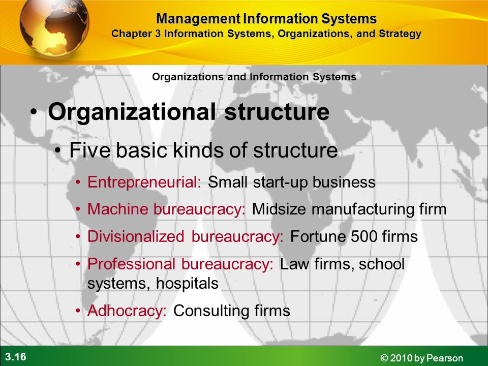 3.16 © 2010 by Pearson Organizations and Information Systems Organizational structure Five basic kinds of structure Entrepreneurial: Small start-up business Machine bureaucracy: Midsize manufacturing firm Divisionalized bureaucracy: Fortune 500 firms Professional bureaucracy: Law firms, school systems, hospitals Adhocracy: Consulting firms Management Information Systems Chapter 3 Information Systems, Organizations, and Strategy