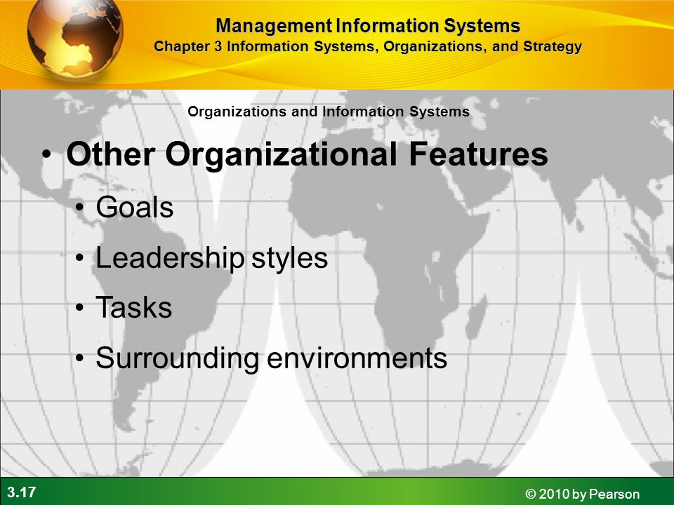 3.17 © 2010 by Pearson Organizations and Information Systems Other Organizational Features Goals Leadership styles Tasks Surrounding environments Management Information Systems Chapter 3 Information Systems, Organizations, and Strategy