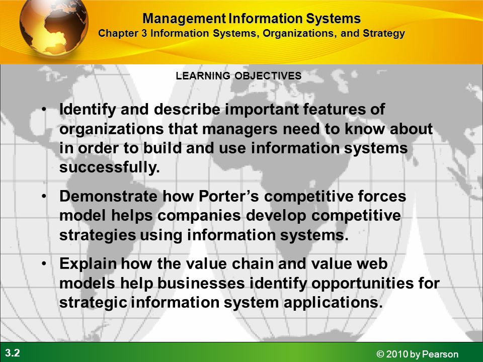 3.2 © 2010 by Pearson LEARNING OBJECTIVES Management Information Systems Chapter 3 Information Systems, Organizations, and Strategy Identify and describe important features of organizations that managers need to know about in order to build and use information systems successfully.