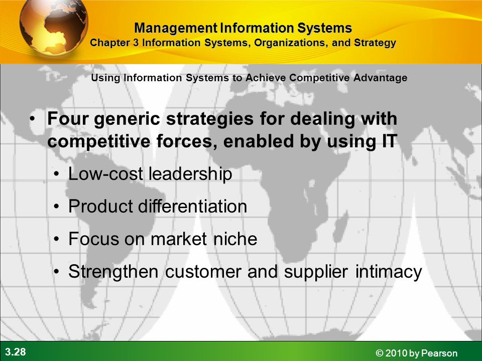 3.28 © 2010 by Pearson Four generic strategies for dealing with competitive forces, enabled by using IT Low-cost leadership Product differentiation Focus on market niche Strengthen customer and supplier intimacy Using Information Systems to Achieve Competitive Advantage Management Information Systems Chapter 3 Information Systems, Organizations, and Strategy