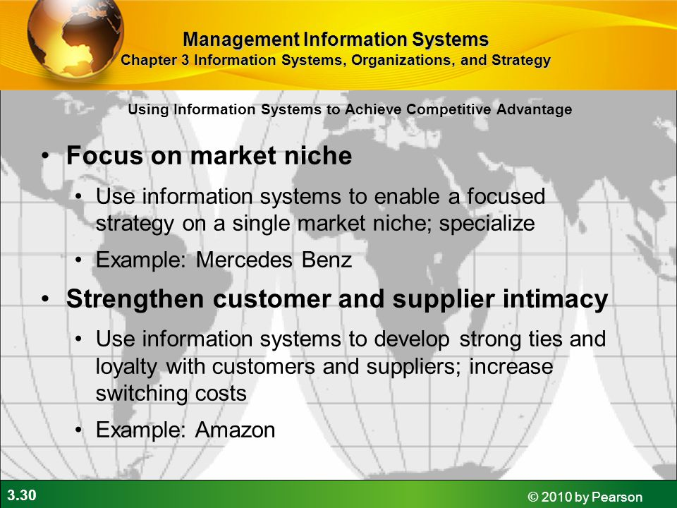 3.30 © 2010 by Pearson Focus on market niche Use information systems to enable a focused strategy on a single market niche; specialize Example: Mercedes Benz Strengthen customer and supplier intimacy Use information systems to develop strong ties and loyalty with customers and suppliers; increase switching costs Example: Amazon Using Information Systems to Achieve Competitive Advantage Management Information Systems Chapter 3 Information Systems, Organizations, and Strategy