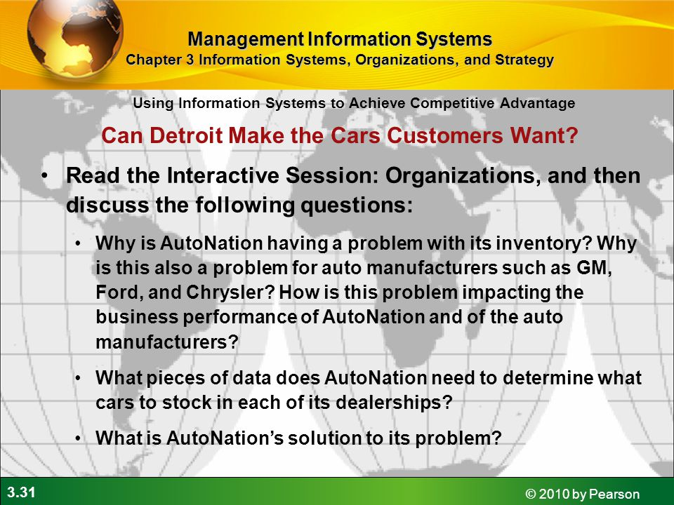 3.31 © 2010 by Pearson Using Information Systems to Achieve Competitive Advantage Management Information Systems Chapter 3 Information Systems, Organizations, and Strategy Read the Interactive Session: Organizations, and then discuss the following questions: Why is AutoNation having a problem with its inventory.