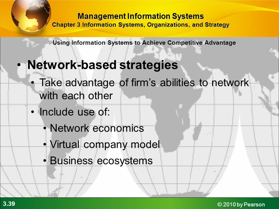 3.39 © 2010 by Pearson Network-based strategies Take advantage of firm's abilities to network with each other Include use of: Network economics Virtual company model Business ecosystems Using Information Systems to Achieve Competitive Advantage Management Information Systems Chapter 3 Information Systems, Organizations, and Strategy