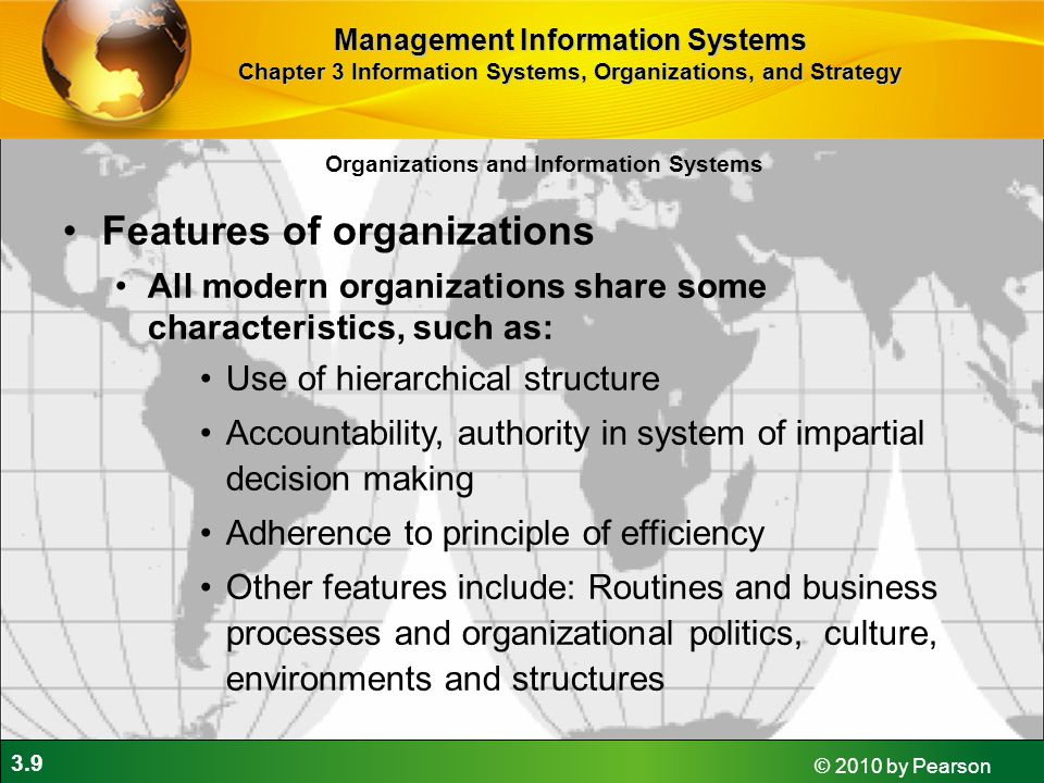 3.9 © 2010 by Pearson Organizations and Information Systems Features of organizations All modern organizations share some characteristics, such as: Use of hierarchical structure Accountability, authority in system of impartial decision making Adherence to principle of efficiency Other features include: Routines and business processes and organizational politics, culture, environments and structures Management Information Systems Chapter 3 Information Systems, Organizations, and Strategy
