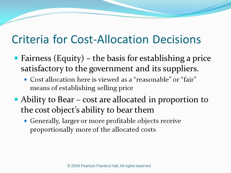 © 2009 Pearson Prentice Hall. All rights reserved. Criteria for Cost-Allocation Decisions Fairness (Equity) – the basis for establishing a price satis