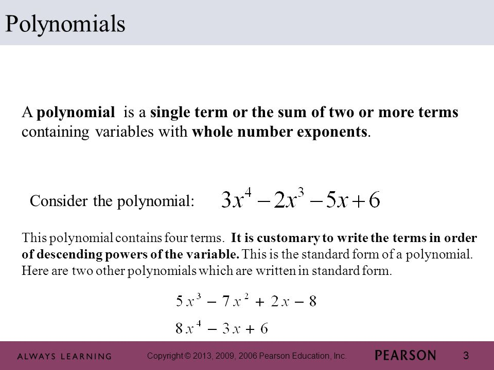 3 Polynomials A polynomial is a single term or the sum of two or more terms containing variables with whole number exponents. Consider the polynomial: