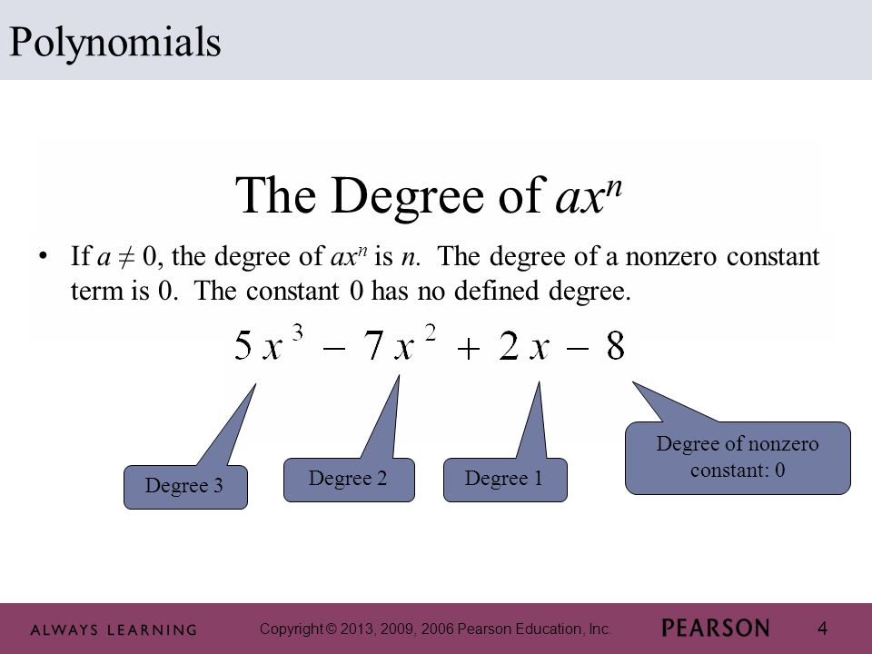 Copyright © 2013, 2009, 2006 Pearson Education, Inc. 4 The Degree of ax n If a ≠ 0, the degree of ax n is n. The degree of a nonzero constant term is
