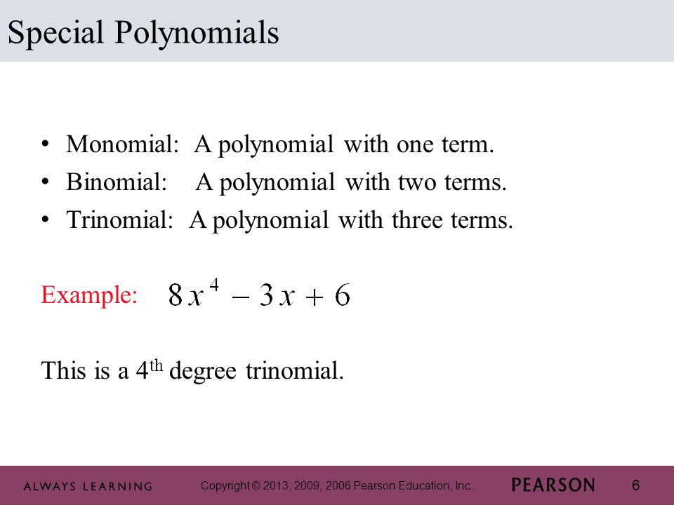 Copyright © 2013, 2009, 2006 Pearson Education, Inc. 6 Monomial: A polynomial with one term. Binomial: A polynomial with two terms. Trinomial: A polyn