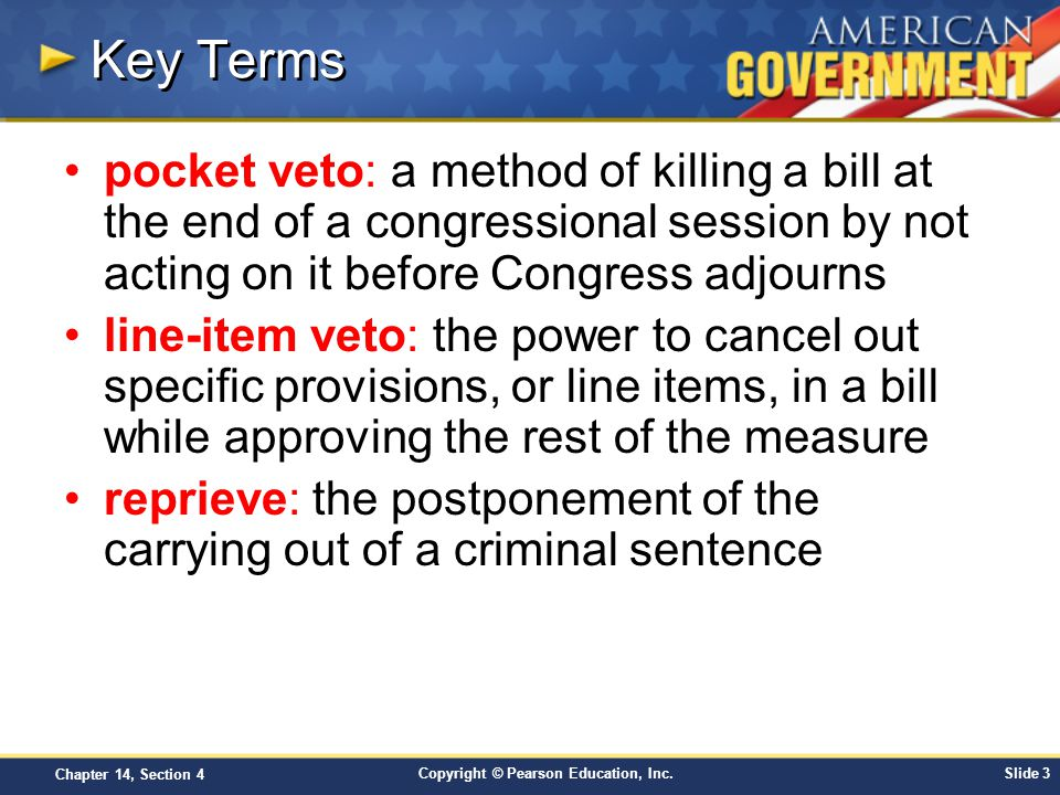 Copyright © Pearson Education, Inc.Slide 3 Chapter 14, Section 4 Key Terms pocket veto: a method of killing a bill at the end of a congressional sessi
