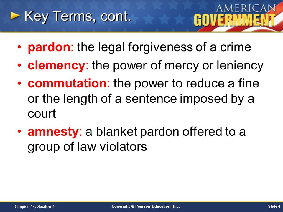 Copyright © Pearson Education, Inc.Slide 4 Chapter 14, Section 4 Key Terms, cont. pardon: the legal forgiveness of a crime clemency: the power of merc