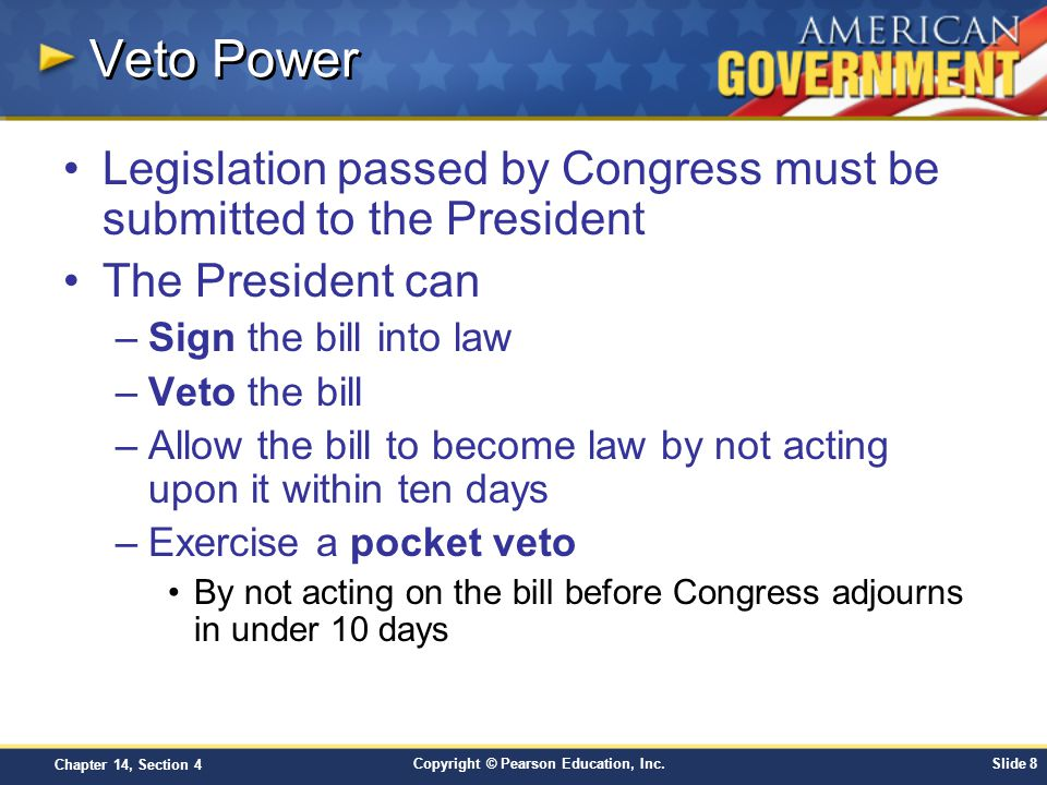 Copyright © Pearson Education, Inc.Slide 9 Chapter 14, Section 4 Overriding a Veto Congress can override a veto with a two-thirds majority, but this rarely happens –It is difficult to gather enough votes in each house –The mere threat of a veto can often defeat a bill or cause changes –Early Presidents rarely exercised the veto, but it is common today