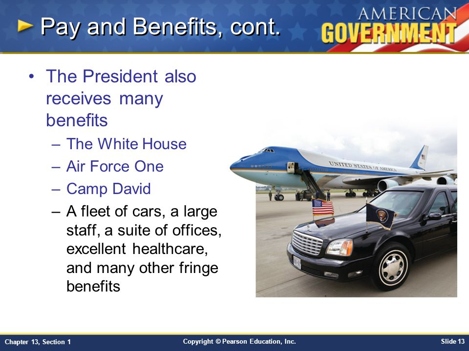 Copyright © Pearson Education, Inc.Slide 13 Chapter 13, Section 1 The President also receives many benefits –The White House –Air Force One –Camp Davi