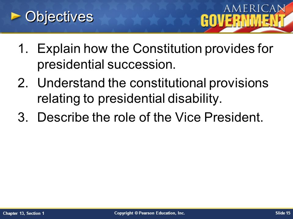 Copyright © Pearson Education, Inc.Slide 15 Chapter 13, Section 1 Objectives 1.Explain how the Constitution provides for presidential succession. 2.Un